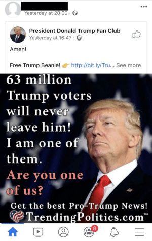 Shared by a British person: Yesterday at 20:00 · O  President Donald Trump Fan Club  Yesterday at 16:47 ·  Amen!  http://bit.ly/Tru... See more  Free Trump Beanie!  63 million  Trump voters  will never  leave him!  I am one of  them.  Are you one  of us?  Are  Get the best Pro-Trump News!  GTrendingPolitics.com  тM Shared by a British person