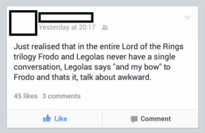 "srsfunny:There Just Wasn't Much To Say: Yesterday at 20:17  Just realised that in the entire Lord of the Rings  trilogy Frodo and Legolas never have a single  conversation, Legolas says ""and my bow"" to  Frodo and thats it, talk about awkward.  45 likes 3 comments  Like  Comment srsfunny:There Just Wasn't Much To Say"
