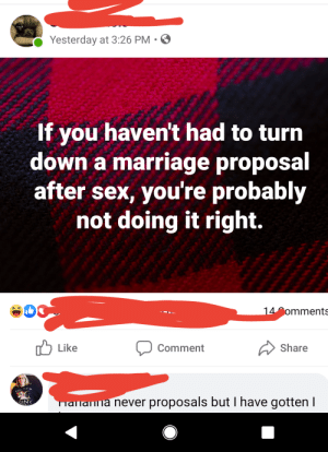 Marriage, Sex, and Mean: Yesterday at 3:26 PM.  If you haven't had to turn  down a marriage proposal  after sex, you're probably  not doing it right.  14 omments  Share  Like  Comment  alanna never proposals but I have gotten I I mean who hasn't been preposed to