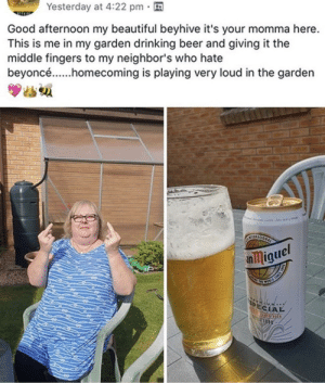 This absolute madlad sticking it to people who don't like Beyoncé: Yesterday at 4:22 pm  Good afternoon my beautiful beyhive it's your momma here.  This is me in my garden drinking beer and giving it the  middle fingers to my neighbor's who hate  beyoncé.....homecoming is playing very loud in the garden  el  nmique  PECTAL  330 This absolute madlad sticking it to people who don't like Beyoncé