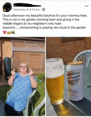 Poor neighbours: Yesterday at 4:22 pm  Good afternoon my beautiful beyhive it's your momma here  This is me in my garden drinking beer and giving it the  middle fingers to my neighbor's who hate  beyoncé..homecoming is playing very loud in the garden  nmiguel  PECIAL Poor neighbours