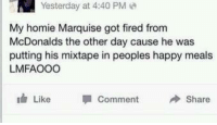 Lmfao: Yesterday at 4:40 PM  My homie Marquise got fired from  McDonalds the other day cause he was  putting his mixtape in peoples happy meals  LMFAOOO  Like  uth Comment  Share Lmfao
