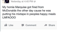 Marquise: Yesterday at 4:40 PM  My homie Marquise got fired from  McDonalds the other day cause he was  putting his mixtape in peoples happy meals  LMFAOOO  Like  Comment  Share