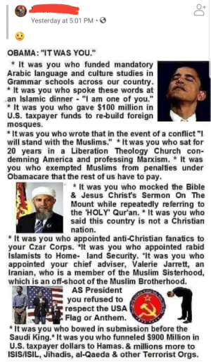 """Shared by a distant cousin of mine. Now I know why they're distant.: Yesterday at 5:01 PM  OBAMA: """"IT WAS YOU.""""  It was you who funded mandatory  Arabic language and culture studies in  Grammar schools across our country.  It was you who spoke these words at  an Islamic dinner """"I am one of you.""""  It was you who gave $100 million in  U.S. taxpayer funds to re-build foreign  mosques  *It was you who wrote that in the event of a conflict """"I  will stand with the Muslims."""" It was you who sat for  20 years in a Liberation Theology Church con-  demning America and professing Marxism. it was  you who exempted Muslims from penalties under  Obamacare that the rest of us have to pay  It was you who mocked the Bible  & Jesus Christ's Sermon On The  Mount while repeatedly referring to  the HOLY Qur'an. It was you who  said this country is not a Christian  nation  It was you who appointed anti-Christian fanatics to  your Czar Corps. *It was you who appointedd rabid  Islamists to Home- land Security. It was you who  appointed your chief adviser, Valerie Jarrett, an  Iranian, who is a member of the Muslim Sisterhood,  which is an off-shoot of the Muslim Brotherhood.  AS President  you refused to  respect the USA  Flag or Anthem  *It was you who bowed in submission before the  Saudi King. It was you who funneled $900 Million in  U.S. taxpayer dollars to Hamas. & millions more to  ISIS/ISIL, Jihadis, al-Qaeda & other Terrorist Orgs Shared by a distant cousin of mine. Now I know why they're distant."""