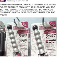 Dildo, Memes, and 🤖: Yesterday at 5:14 PM  Attention customers: DO NOT BUY THIS ITEM. I AN TRYING  TO GET RECALLED BECAUSE THIS DILDO GETS WAY TOO  HOT AND BURNED MY ANUS!!! l REPEAT DO NOT PLUG  THIS DILDO IN BECAUSE IT DOES NOT VIBRATE IT BURNS  YOU!!!! PSA