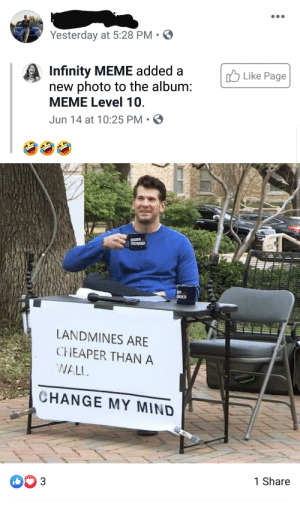 """College, Meme, and Focus: Yesterday at 5:28 PM  Infinity MEME added  new photo to the album:  MEME Level 10  Like Page  Jun 14 at 10:25 PM  LOUDER  CROWDER  TOU  SER  CDER  LANDMINES ARE  CHEAPER THAN A  WALL  CHANGE MY MIND  1 Share  D 3 Shared by my """"friend"""" who dropped out of college to focus on modifying his Subaru"""