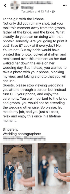 Insane person at wedding NEEDS a good photo for their own Facebook: Yesterday at 6:13 PM  To the girl with the iPhone...  Not only did you ruin my shot, but you  took this moment away from the groom,  father of the bride, and the bride. What  exactly do you plan on doing with that  photo? Honestly. Are you going to print it  out? Save it? Look at it everyday? No.  You're not. But my bride would have  printed this photo, looked at it often and  reminisced over this moment as her dad  walked her down the aisle on her  wedding day. But instead, you wanted to  take a photo with your phone, blocking  my view, and taking a photo that you will  not use  Guests, please stop viewing weddings  you attend through a screen but instead  turn OFF your phone, and enjoy the  ceremony. You are important to the bride  and groom, you would not be attending  the wedding otherwise. So please, let  me do my job, and you just sit back,  relax and enjoy this once in a lifetime  moment.  Sincerely,  Wedding photographers Insane person at wedding NEEDS a good photo for their own Facebook