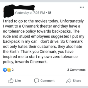 Movies, Rude, and Zero: Yesterday at 7:03 PM  I tried to go to the movies today. Unfortunately  I went to a Cinemark theater and they have a  no tolerance policy towards backpacks. The  rude and stupid employees suggested I put my  backpack in my car. I don't drive. So Cinemark  not only hates their customers, they also hate  the Earth. Thank you Cinemark, you have  inspired me to start my own zero tolerance  policy, towards Cinemark.  2  3 Comments  Like  Share  Comment At no point did this person come to anything resembling a logical conclusion