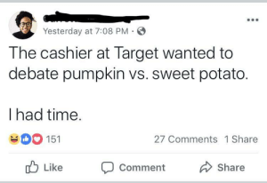 Dank, Memes, and Target: Yesterday at 7:08 PM  The cashier at Target wanted to  debate pumpkin vs. sweet potato.  I had time  151  27 Comments 1 Share  ub Like Comment  Share Where's Patti?? by garrettmcqueen MORE MEMES