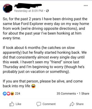 "Hope he finds his buddy: Yesterday at 8:09 PM • ☺  So, for the past 2 years I have been driving past the  same blue Ford Explorer every day on my way home  from work (we're driving opposite directions), and  for about the past year l've been honking at him  every time.  If took about 6 months (he catches on slow  apparently) but he finally started honking back. We  did that consistently almost every single day until  this week. I haven't seen my ""friend"" since last  Thursday and l'm beginning to worry (though he's  probably just on vacation or something).  If you are that person, please be alive, and come  back into my life  O0S 224  35 Comments •1 Share  לן Like  Share  Comment Hope he finds his buddy"