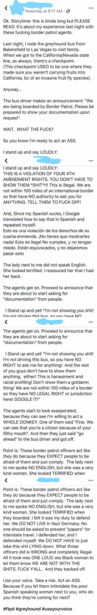 "Obnoxious Lady Uses Google Translate to Give a Speech and Border Patrol lets her go Because of her ""Foul Mouth"": Yesterday at 8:17 AM  Ok. Storytime: this is kinda long but PLEASE  READ. It's about my experience last night with  these fucking border patrol agents.  Last night, I rode the greyhound bus from  Bakersfield to Las Vegas to visit family.  When we got to the California/Nevada state  line, as always, there's a checkpoint.  (This checkpoint USED to be one where they  made sure you weren't carrying fruits into  California, bc of an invasive fruit fly species)  Anyway...  The bus driver makes an announcement: ""We  are being boarded by Border Patrol. Please be  prepared to show your documentation upon  request"".  WAIT. WHAT THE FUCK?  So you know I'm ready to act an ASS.  I stand up and say LOUDLY   I stand up and say LOUDLY:  THIS IS A VIOLATION OF YOUR 4TH  AMENDMENT RIGHTS. YOU DON'T HAVE TO  SHOW THEM *SHIT*! This is illegal. We are  not within 100 miles of an international border  so that have NO authority to ask you for  ANYTHING. TELL THEM TO FUCK OFF!  And, Since my Spanish sucks, I Google  translated how to say that in Spanish and  repeated myself:  Esto es una violación de los derechos de su  cuarta enmienda. ¡No tienes que mostrarles  nada! Esto es ilegal No cumples, y no tengas  miedo. Están equivocados, y no dejaremos  pasar esto  The lady next to me did not speak English.  She looked terrified. I reassured her that I had  her back.  The agents get on. Proceed to announce that  they are about to start asking for  ""documentation"" from people.  I Stand up and yell ""I'm not showing you shit!  'm not drivina this his so vou have NO   The agents get on. Proceed to announce that  they are about to start asking for  ""documentation"" from people.  I Stand up and yell ""I'm not showing you shit!  I'm not driving this bus, so you have NO  RIGHT to ask me for anything! And the rest  of you guys don't have to show them  anything, either! This is harassment and  racial profiling! Don't show them a gotdamn  thing! We are not within 100 miles of a border  so they have NO LEGAL RIGHT or jurisdiction  here! GOOGLE IT!""  The agents start to look exasperated,  because they can see I'm wiling to act a  WHOLE DONKEY. One of them said ""Fine. We  can see that you're a citizen because of your  filthy mouth"". And then they just said ""go  ahead"" to the bus driver and got off.  Point is: These border patrol officers act like  they do because they EXPECT people to be  afraid of them and just comply. The lady next  to me spoke NO ENGLISH, but she was a very  kind woman. She looked TERRIFIED when   Point is: These border patrol officers act like  they do because they EXPECT people to be  afraid of them and just comply. The lady next  to me spoke NO ENGLISH, but she was a very  kind woman. She looked TERRIFIED when  they boarded. I felt it was my duty to defend  her. We DO NOT LIVE in Nazi Germany. No  one should be asked to present ""papers"" for  interstate travel. I defended her, and I  defended myself. We DO NOT HAVE to just  take this shit LYING down. What those  officers did is WRONG and completely illegal.  All it took was ONE LOUD ass Black woman to  let them know WE ARE NOT WITH THE  SHITS. FUCK Y'ALL. And they backed off.  Use your voice. Take a risk. Act an ASS.  Because if you let them intimidate the poor  Spanish speaking woman next to you, who do  you think they're coming for next?  Obnoxious Lady Uses Google Translate to Give a Speech and Border Patrol lets her go Because of her ""Foul Mouth"""