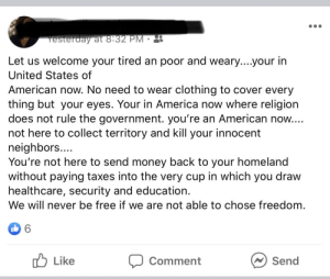 From a school secretary: Yesterday at 8:32 PM •  Let us welcome your tired an poor and weary....your in  United States of  American now. No need to wear clothing to cover every  thing but your eyes. Your in America now where religion  does not rule the government. you're an American now...  not here to collect territory and kill your innocent  neighbors....  You're not here to send money back to your homeland  without paying taxes into the very cup in which you draw  healthcare, security and education.  We will never be free if we are not able to chose freedom.  O Like  Comment  Send From a school secretary