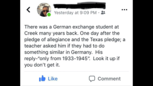 "Teacher, Germany, and Texas: Yesterday at 9:09 PM-  There was a German exchange student at  Creek many years back. One day after the  pledge of allegiance and the Texas pledge; a  teacher asked him if they had to do  something similar in Germany. His  reply-""only from 1933-1945"". Look it up if  you don't get it.  b Like  Comment That boy just ain't reich"