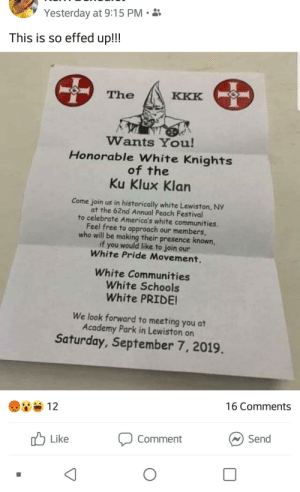 What powa: Yesterday at 9:15 PM  This is so effed up!!!  KKK  The  Wants You!  Honorable White Knights  of the  Ku Klux Klan  Come join us in historically white Lewiston, NY  at the 62nd Annual Peach Festival  to celebrate America's white communities.  Feel free to approach our members  who will be making their presence known,  if you would like to join our  White Pride Movement.  White Communities  White Schools  White PRIDE!  We look forward to meeting you at  Academy Park in Lewiston on  Saturday, September 7, 2019.  16 Comments  12  Send  Comment  Like What powa
