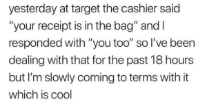 "Meirl: yesterday at target the cashier said  ""your receipt is in the bag"" and I  responded with ""you too"" so I've been  dealing with that for the past 18 hours  but I'm slowly coming to terms with it  which is cool Meirl"