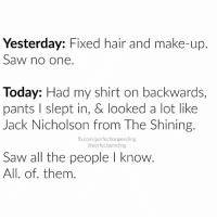 Yesterday: Fixed hair and make-up.  Saw no one  Today: Had my shirt on backwards,  pants l slept in, & looked a lot like  Jack Nicholson from The Shining.  fb.com/perfectionpending  @perfect pending  Saw all the people l know.  All. of them Murphy's law! Lol!