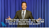 "<p>Behind on your news due to a Google outage? Don&rsquo;t worry, we got you. <a href=""http://www.latenightwithjimmyfallon.com/blogs/2013/07/monologue-71113-4-year-old-mayor-jay-zs-performance-art/"" target=""_blank"">Here&rsquo;s what&rsquo;s happening in the world.</a></p>: Yesterday Google went down for over an hour in  4 states. Or as Bing and Yahoo put it, ""Well NOW  how are we supposed to look up stuff?""  LATE  FALLON <p>Behind on your news due to a Google outage? Don&rsquo;t worry, we got you. <a href=""http://www.latenightwithjimmyfallon.com/blogs/2013/07/monologue-71113-4-year-old-mayor-jay-zs-performance-art/"" target=""_blank"">Here&rsquo;s what&rsquo;s happening in the world.</a></p>"