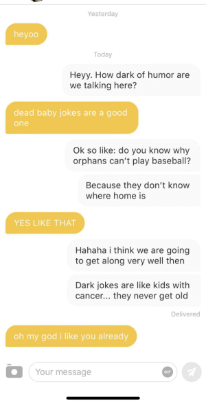 All thanks to r/darkjokes: Yesterday  heyoo  Today  Heyy. How dark of humor are  we talking here?  dead baby jokes are a good  one  Ok so like: do you know why  orphans can't play baseball?  Because they don't know  where home is  YES LIKE THAT  Hahaha i think we are going  to get along very well then  Dark jokes are like kids with  cancer... they never get old  Delivered  oh my god i like you already  Your message  GIF All thanks to r/darkjokes