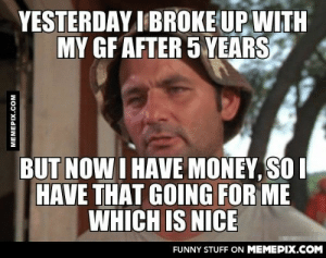 I'm pretty depressed but…omg-humor.tumblr.com: YESTERDAY I BROKE UP WITH  MY GF AFTER 5 YEARS  BUT NOW I HAVE MONEY, SO I  HAVE THAT GOING FOR ME  WHICH IS NICE  FUNNY STUFF ON MEMEPIX.COM  MEMEPIX.COM I'm pretty depressed but…omg-humor.tumblr.com