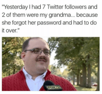 "Twitter: ""Yesterday I had 7 Twitter followers and  2 of them were my grandma... because  she forgot her password and had to do  it over."""