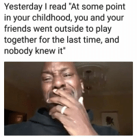 "Friends, Memes, and Time: Yesterday I read ""At some point  in your childhood, you and your  friends went outside to play  together for the last time, and  nobody knew it Saaad 😭😭😭"