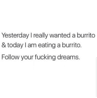 Lmaoo 😀😀😀😂😂 🔥 Follow Us 👉 @latinoswithattitude 🔥 latinosbelike latinasbelike latinoproblems mexicansbelike mexican mexicanproblems hispanicsbelike hispanic hispanicproblems latina latinas latino latinos hispanicsbelike: Yesterday I really wanted a burrito  & today I am eating a burrito.  Follow your fucking dreams. Lmaoo 😀😀😀😂😂 🔥 Follow Us 👉 @latinoswithattitude 🔥 latinosbelike latinasbelike latinoproblems mexicansbelike mexican mexicanproblems hispanicsbelike hispanic hispanicproblems latina latinas latino latinos hispanicsbelike