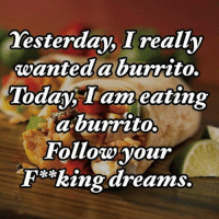 Burrito bowls and burrito Goalz #lazysunday: Yesterday, I really  wanted a burrito.  Today, I am eating  a burrito.  Follow your  Ring dreams. Burrito bowls and burrito Goalz #lazysunday