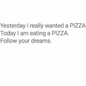 The only thing stopping you is YOU!: Yesterday I really wanted a PIZZA  Today I am eating a PIZZA.  Follow your dreams. The only thing stopping you is YOU!