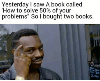 "peni: Yesterday I saw A book called  'How to solve 50% of your  problems"" So I bought two books.  peni  ri"