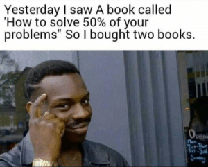 "Books, Memes, and Saw: Yesterday I saw A book called  'How to solve 50% of your  problems"" So I bought two books.  peni  ri 30-minute-memes:  I'm so smart  Smartest man ever"