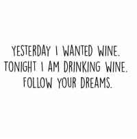 Drinking, Memes, and Wine: YESTERDAY I WANTED WINE  TONIGHT I AM DRINKING WINE  FOLLOW YOUR DREAMS Chin Chin 🍷 goodgirlwithbadthoughts 💅🏽