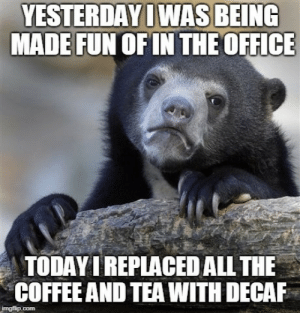 The Office, Coffee, and Office: YESTERDAY I WAS BEING  MADE FUN OF IN THE OFFICE  TODAY I REPLACED ALL THE  COFFEE AND TEA WITH DECAF I feel no guilt.