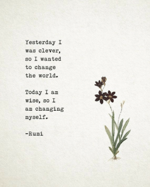 Today, World, and Change: Yesterday I  was clever,  so I wanted  to change  the world.  Today I am  wise, so I  am changing  myself.  梤  -Rumi