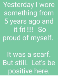 Proud, Forwardsfromgrandma, and Fit: Yesterday I wore  something from  5 years ago and  it fit !!!! So  proud of myself  It was a scarf  But still. Let's be  positive here.
