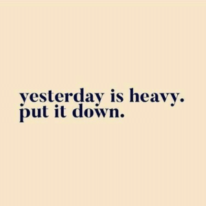 It Down: yesterday is heavy  put it down.
