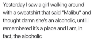 "Saw, Girl, and Alcoholic: Yesterday l saw a girl walking around  with a sweatshirt that said ""Malibu"" and  thought damn she's an alcoholic, until l  remembered it's a place and l am, in  fact, the alcoholic Oh the table's have turned"