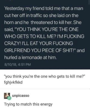 "Crazy, Dank, and Energy: Yesterday my friend told me that a man  cut her off in traffic so she laid on the  horn and he threatened to kill her. She  said, ""YOU THINK YOU'RE THE ONE  WHO GETS TO KILL ME? I'M FUCKING  CRAZY! I'LL EAT YOUR FUCKING  GIRLFRIEND YOU PIECE OF SHIT!"" and  hurled a lemonade at him.  8/10/18, 4:51 PM  ""you think you're the one who gets to kill me?""  fghjvkfkkd  unpicasso  Trying to match this energy"