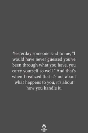 "Handle It: Yesterday someone said to me, ""I  would have never guessed you've  been through what you have, you  carry yourself so well."" And that's  when I realized that it's not about  what happens to you, it's about  how you handle it.  RELATIONSHIP  LES"