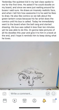 Everyone deserves an amazing teacher like this via /r/wholesomememes https://ift.tt/2BP2XzC: Yesterday the quietest kid in my last class spoke to  me for the first time. He asked if he could doodle on  my board, and since we were just waiting around for  buses i said sure. He draws an insanely realistic face,  and when i tell him how awesome it is he said he likes  to draw. He also like comics so we talk about the  green lantern corps because his fav artist does the  comics until his bus is called. Today he immediately  went to the board when the bell rang and started  drawing. His bus was called in less than ten minutes  yet he was able to do this. Im gonna take pictures of  all his doodles this year and give it to him in a book at  the end, and i hope it reminds him to keep doing what  he loves.  。| Write a comment  GIFI Everyone deserves an amazing teacher like this via /r/wholesomememes https://ift.tt/2BP2XzC