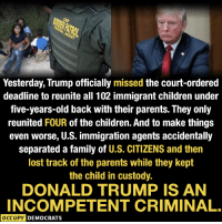 Children, Donald Trump, and Family: Yesterday, Trump officially missed the court-ordered  deadline to reunite all 102 immigrant children under  five-years-old back with their parents. They only  reunited FOUR of the children. And to make things  even worse, U.S. immigration agents accidentally  separated a family of U.S. CITIZENS and then  lost track of the parents while they kept  the child in custody.  DONALD TRUMP IS AN  INCOMPETENT CRIMINAL.  OCCUPY DEMOCRATS Image from Occupy Democrats