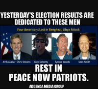 YESTERDAY'S ELECTION RESULTSARE  DEDICATED TO THESE MEN  Four Americans Lost in Benghazi, Libya Attack  Ambassador Chris Stevens  Glen Doherty  Tyrone Woods  Sean Smith  REST IN  PEACE NOW PATRIOTS  ADGENDAMEDIAGROUP Ron