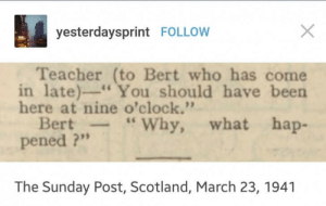"""Teacher, Scotland, and Sunday: yesterdaysprint FOLLOW  Teacher (to Bert who has come  in late)"""" You should have been  here at nine o'clock.'""""  Bert-Why, what hap-  pened ?""""  The Sunday Post, Scotland, March 23, 1941 1941"""