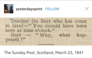 """Teacher, Scotland, and Sunday: yesterdaysprint FOLLOW  Teacher (to Bert who has come  in late)-You should have been  here at nine o'clock.""""  Bert-""""Why, what hap-  pened ?""""  The Sunday Post, Scotland, March 23, 1941 Sarcasm, since ancient times"""