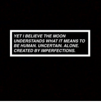 Being Alone, Moon, and Human: YET I BELIEVE THE MOON  UNDERSTANDS WHAT IT MEANS TO  BE HUMAN. UNCERTAIN. ALONE.  CREATED BY IMPERFECTIONS.