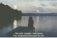 Being Alone, Unknown, and Inside: Yet still, inside I felt alone  For reasons unknown to me.