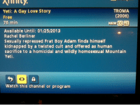 Frat Boy, Love, and Target: Yeti: A Gay Love Story  Free  76 min  TROMA  (2006)  Available Until: 01/25/2013  Rachel Berliner  Sexually repressed Frat Boy Adam finds himself  kidnapped by a twisted cult and offered as human  sacrifice to a homicidal and wildly homosexual Mountain  vetl.  Watch this channel or program thevelosareindeer:  so my mom recently discovered this