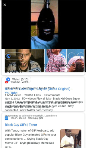 The black is in me: YeuTobe  EXTREMELY unny Black Guy Laughing in  the Dark!  Watch (0:10)  YouTube watch  BRAadRigdeeBupePsAah 1eut Original)  YouTube  1.65M Views 20.86K Likes 0 Comments  Nov 3, 2012 50+ videos Play all Mix - Black Kid Goes Super  SaRyh (Ufc&OYNAeMYGMPUISENJGYsestt ack guy  Salgaina dakitwaalDhigdnea eyes visible ! Stay  connected www.twitter.com/Beatsby...  Images may be subject to copyright. Learn More  Tenor search black-guy-gifs  GIF  Black Guy GIFS | Tenor  With Tenor, maker of GIF Keyboard, add  popular Black Guy animated GIFS to your  conversations. ... Crying Black Guy  Meme GIF - CryingBlackGuy Meme Sad  GIFS  X The black is in me