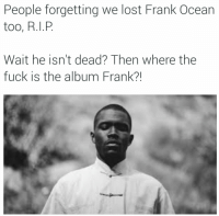 People forgetting we lost Frank Ocean  too, R. I, P  Wait he isn't dead? Then where the  fuck is the album Frank? Just as soon as Detox drops