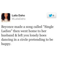 "Beyonce, Dancing, and Funny: Laila Daho  @LailaDaho  Beyonce made a song called ""Single  Ladies"" then went home to her  husband & left you lonely hoes  dancing in a circle pretending to be  happy. 😩"