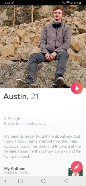 I Made A Bio You Can Steal: YG 43%  6:23 V  Austin, 21  8 Straight  O less than a mile away  My parents never taught me about sex, but  I saw a documentary about how the male  octopus rips off his dick and throws it at the  female. I assume that's how it works and I'm  trying my best.  My Anthem  Bullet In A Gun  IN I Made A Bio You Can Steal